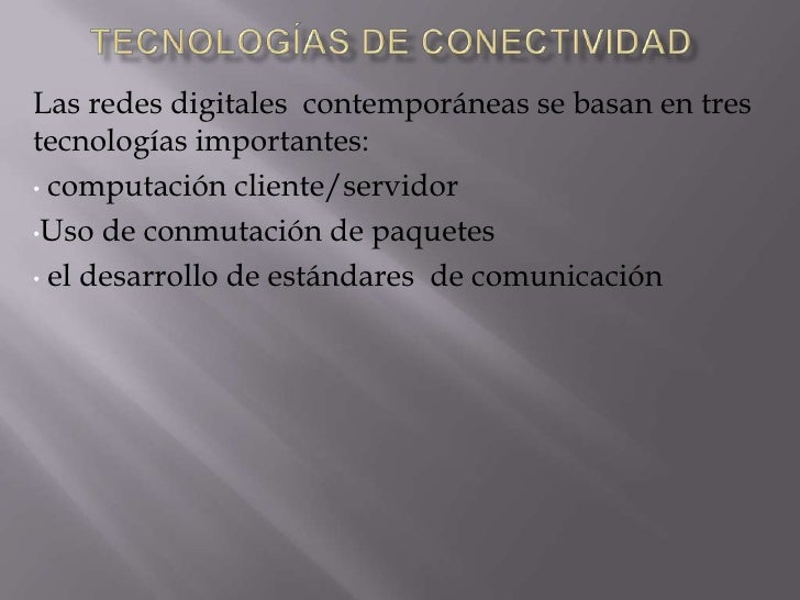 Tecnologías de conectividad<br />Las redes digitales  contemporáneas se basan en tres tecnologías importantes:<br /><ul><l...