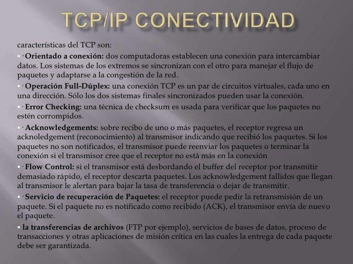 Tcp/ip conectividad<br />TCP(Transmission-Control-Protocol, en españolProtocolo de Control de Transmisión) es uno de los...