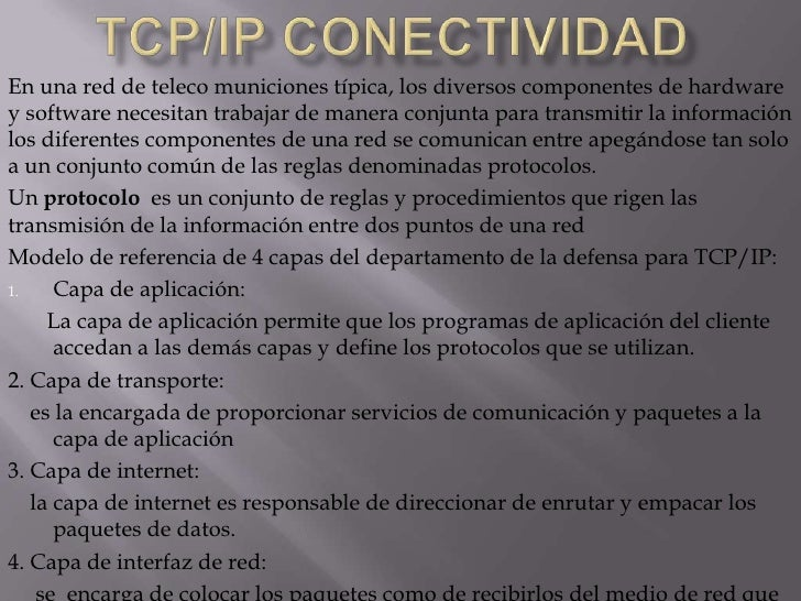 Tcp/ip conectividad<br />características del TCP son:<br /><ul><li>·Orientado a conexión: dos computadoras establecen una...