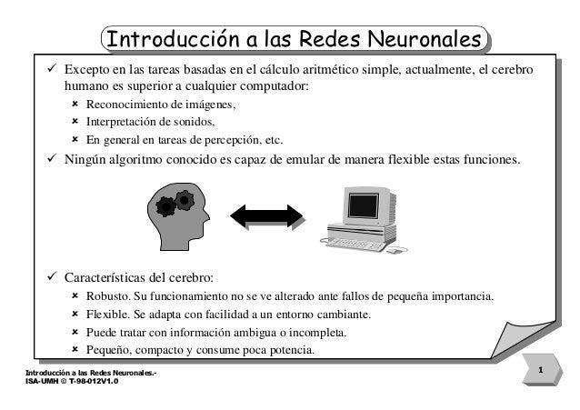 Introducción a las Redes Neuronales     ü Excepto en las tareas basadas en el cálculo aritmético simple, actualmente, el c...