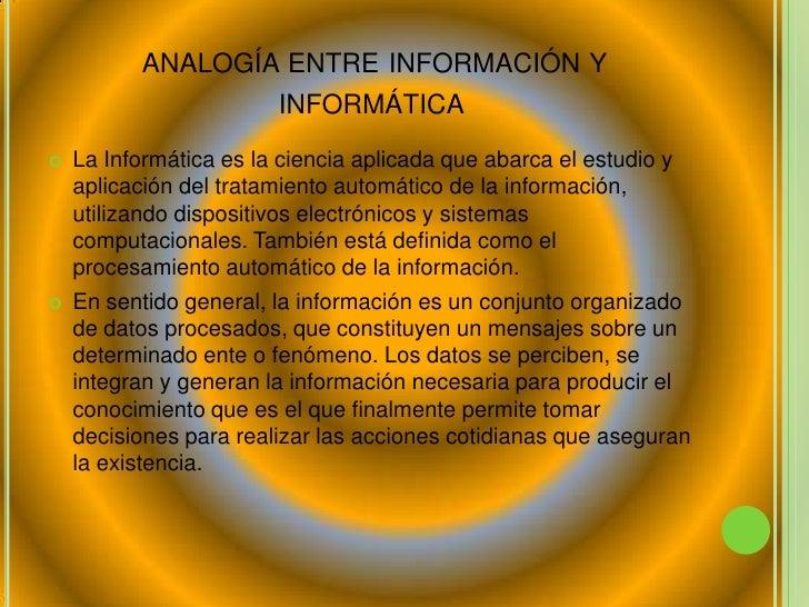 analogía entre información y   informática <br />La Informática es la ciencia aplicada que abarca el estudio y aplicación...