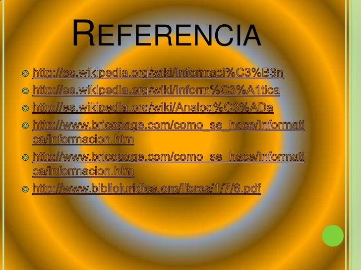 Referencia <br />http://es.wikipedia.org/wiki/Informaci%C3%B3n<br />http://es.wikipedia.org/wiki/Inform%C3%A1tica<br />htt...