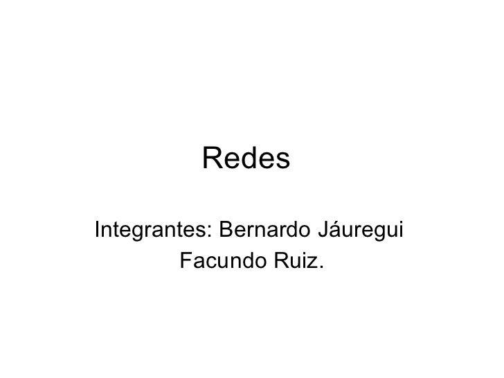 Redes Integrantes: Bernardo Jáuregui  Facundo Ruiz.