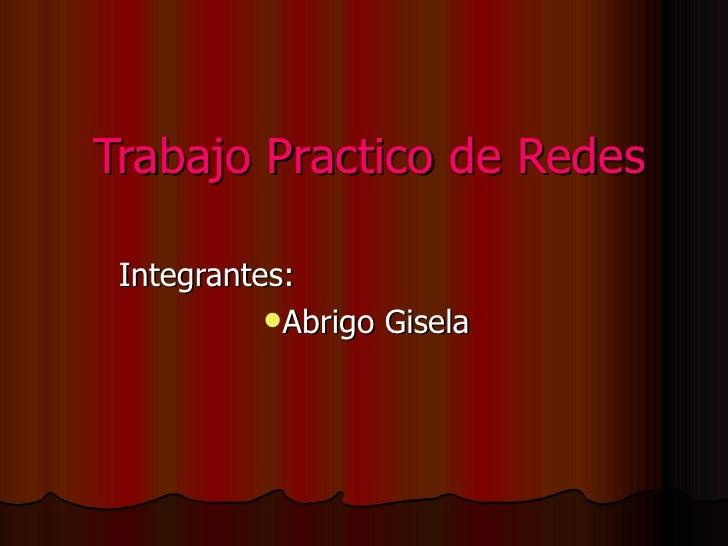 Trabajo Practico de Redes <ul><li>Integrantes: </li></ul><ul><li>Abrigo Gisela </li></ul>