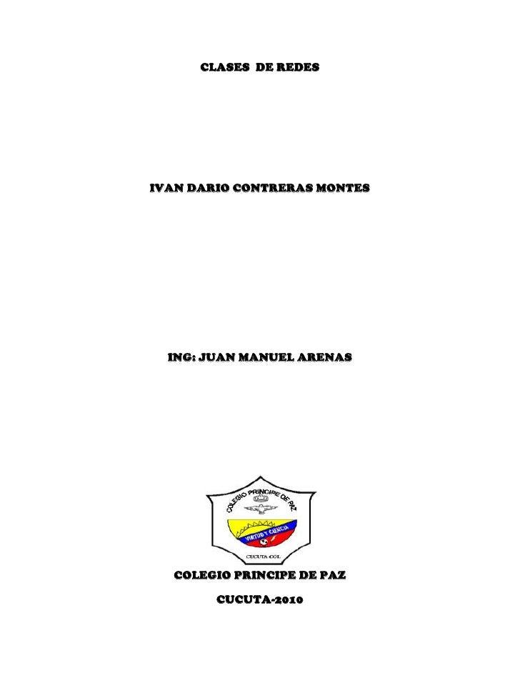 CLASES  DE REDES<br />IVAN DARIO CONTRERAS MONTES<br />ING: JUAN MANUEL ARENAS<br />197866053975<br />COLEGIO PRINCIPE DE ...