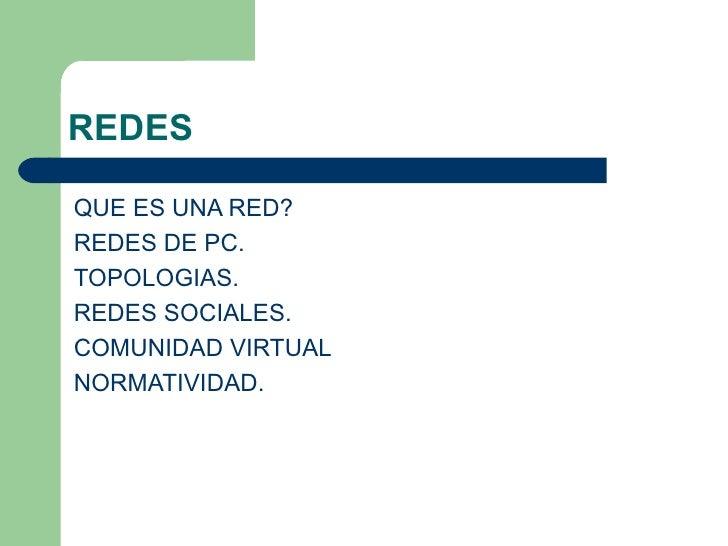 REDES <ul><li>QUE ES UNA RED? </li></ul><ul><li>REDES DE PC. </li></ul><ul><li>TOPOLOGIAS. </li></ul><ul><li>REDES SOCIALE...
