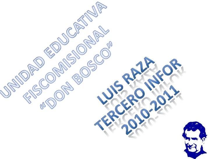 "UNIDAD EDUCATIVA FISCOMISIONAL <br />""DON BOSCO""<br />LUIS RAZA<br />TERCERO INFOR<br />2010-2011<br />"