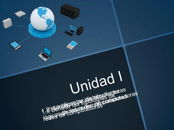 Unidad I<br />1.1 Interpretar las arquitecturas de redes de computadoras<br />1.2 Identificar las distribuciones lógicas d...