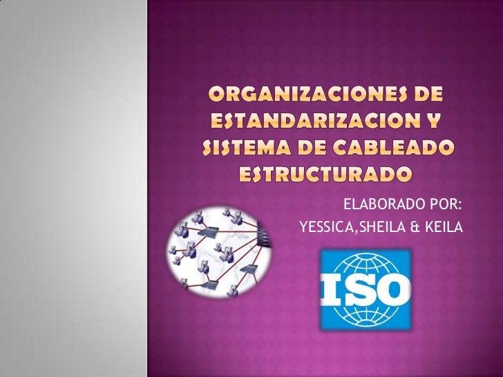ORGANIZACIONES DE ESTANDARIZACION Y  Sistema de cableado estructurado<br />ELABORADO POR:<br />YESSICA,SHEILA & KEILA<br />