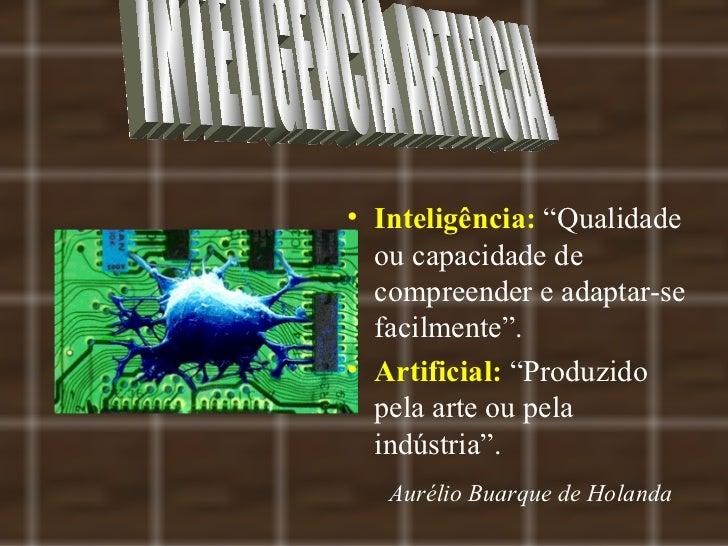 """• Inteligência: """"Qualidade  ou capacidade de  compreender e adaptar-se  facilmente"""".• Artificial: """"Produzido  pela arte ou..."""