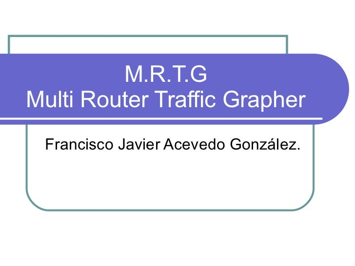 M.R.T.G Multi Router Traffic Grapher Francisco Javier Acevedo González.