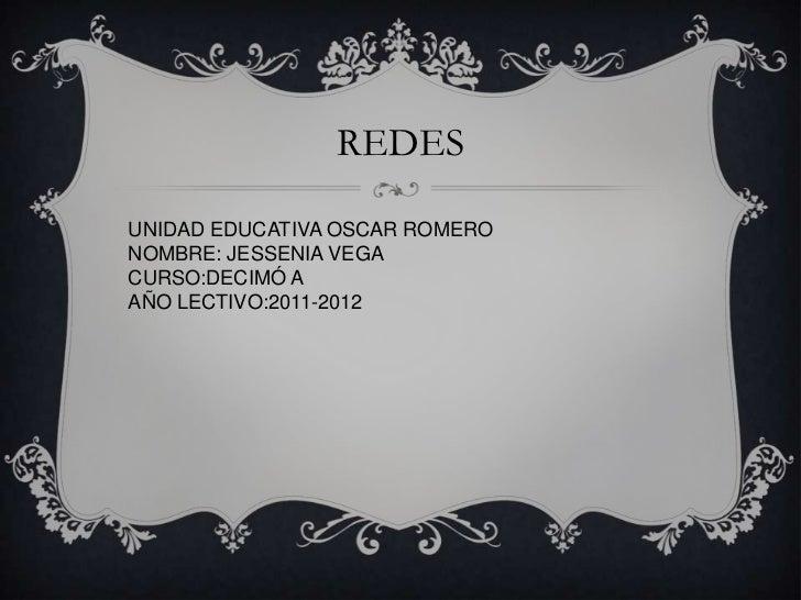REDES<br />UNIDAD EDUCATIVA OSCAR ROMERO <br />NOMBRE: JESSENIA VEGA <br />CURSO:DECIMÓ A<br />AÑO LECTIVO:2011-2012<br />