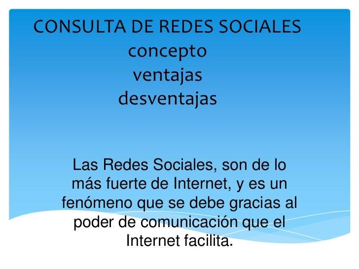 CONSULTA DE REDES SOCIALES        concepto         ventajas       desventajas    Las Redes Sociales, son de lo    más fuer...