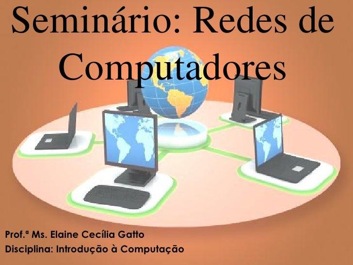 Seminário: Redes de   ComputadoresProf.ª Ms. Elaine Cecília GattoDisciplina: Introdução à Computação
