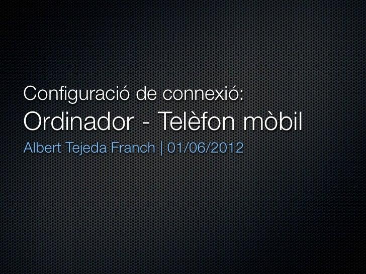 Configuració de connexió:Ordinador - Telèfon mòbilAlbert Tejeda Franch | 01/06/2012