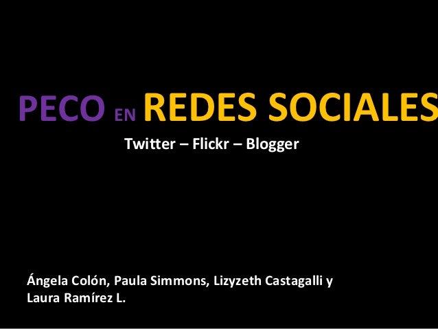 PECO EN REDES SOCIALES               Twitter – Flickr – BloggerÁngela Colón, Paula Simmons, Lizyzeth Castagalli yLaura Ram...