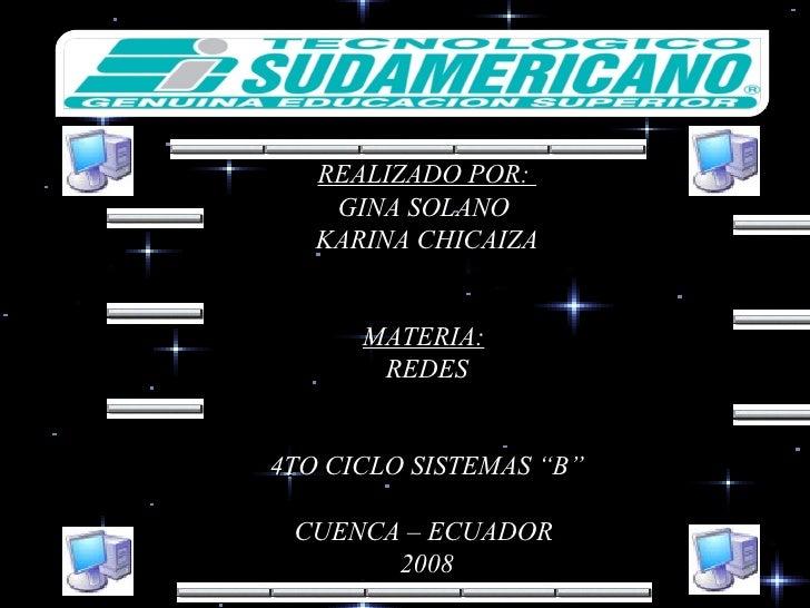 """REALIZADO POR:  GINA SOLANO  KARINA CHICAIZA MATERIA:   REDES 4TO CICLO SISTEMAS """"B"""" CUENCA – ECUADOR  2008"""