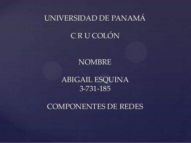 UNIVERSIDAD DE PANAMÁ     C R U COLÓN       NOMBRE   ABIGAIL ESQUINA       3-731-185COMPONENTES DE REDES