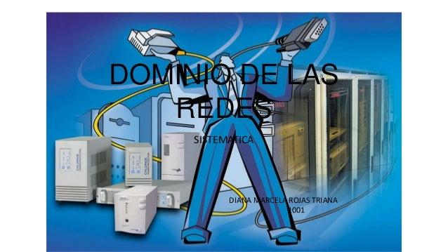 DOMINIO DE LAS   REDES     SISTEMATICA           DIANA MARCELA ROJAS TRIANA                        1001