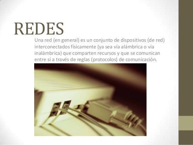 REDES  Una red (en general) es un conjunto de dispositivos (de red)  interconectados físicamente (ya sea vía alámbrica o v...