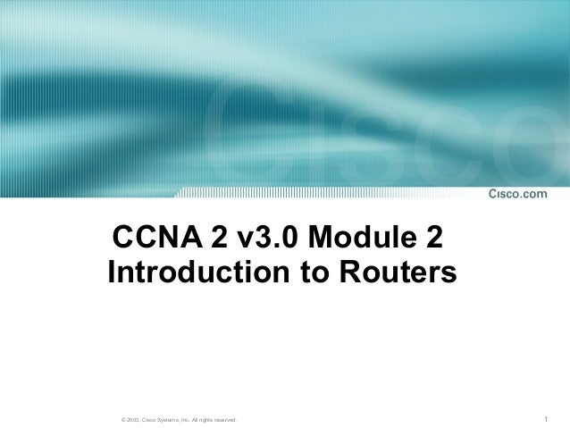 1© 2003, Cisco Systems, Inc. All rights reserved.CCNA 2 v3.0 Module 2Introduction to Routers