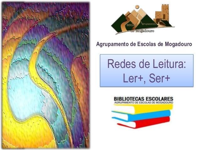 Agrupamento de Escolas de Mogadouro  Redes de Leitura:  Ler+, Ser+
