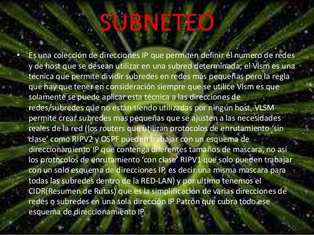 SUBNETEO  • Es una colección de direcciones IP que permiten definir él numero de redes  y de host que se desean utilizar e...