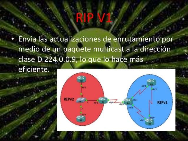 RIP V1  • Envía las actualizaciones de enrutamiento por  medio de un paquete multicast a la dirección  clase D 224.0.0.9, ...