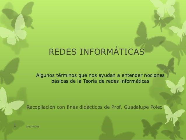 REDES INFORMÁTICAS Recopilación con fines didácticos de Prof. Guadalupe Poleo 1 GPS/REDES Algunos términos que nos ayudan ...