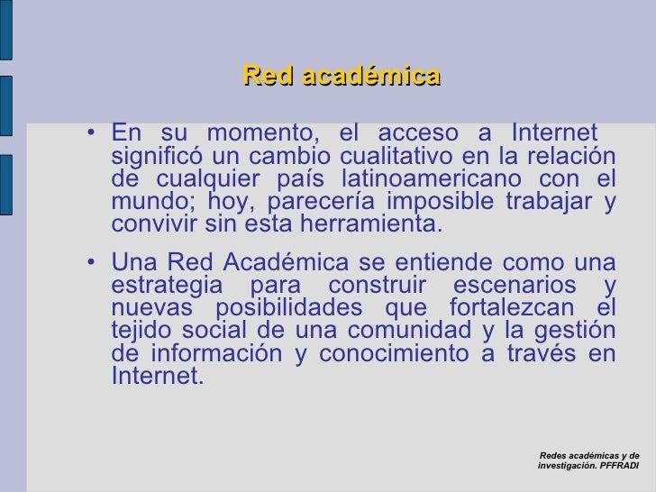 Red académica <ul><li>En su momento, el acceso a Internet  significó un cambio cualitativo en la relación de cualquier paí...