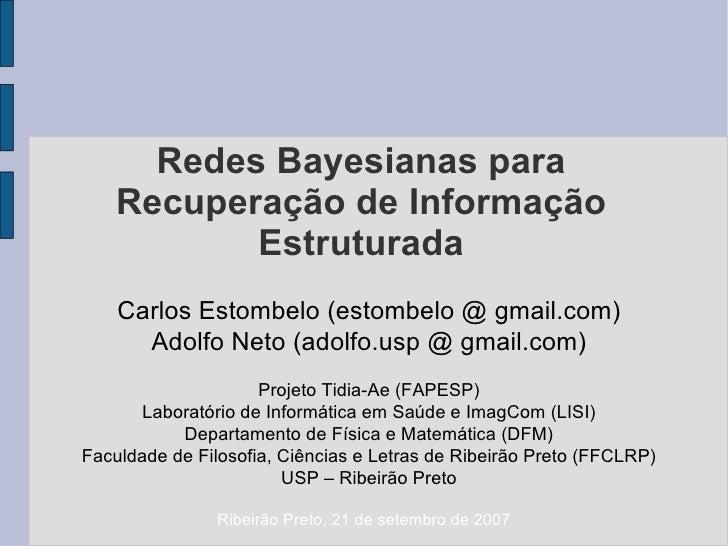 Redes Bayesianas para Recuperação de Informação Estruturada Carlos Estombelo (estombelo @ gmail.com) Adolfo Neto (adolfo.u...