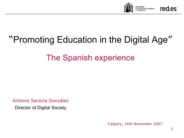 "Antonio Saravia González Director of Digital Society Calgary, 14th November 2007 "" Promoting Education in the Digital Age ..."