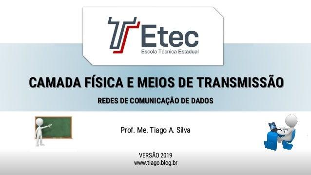 CAMADA FÍSICA E MEIOS DE TRANSMISSÃO Prof. Me. Tiago A. Silva VERSÃO 2019 www.tiago.blog.br REDES DE COMUNICAÇÃO DE DADOS