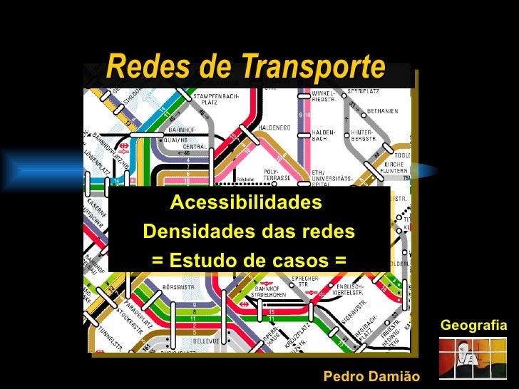 Redes de Transporte Geografia Acessibilidades  Densidades das redes = Estudo de casos = Pedro Damião