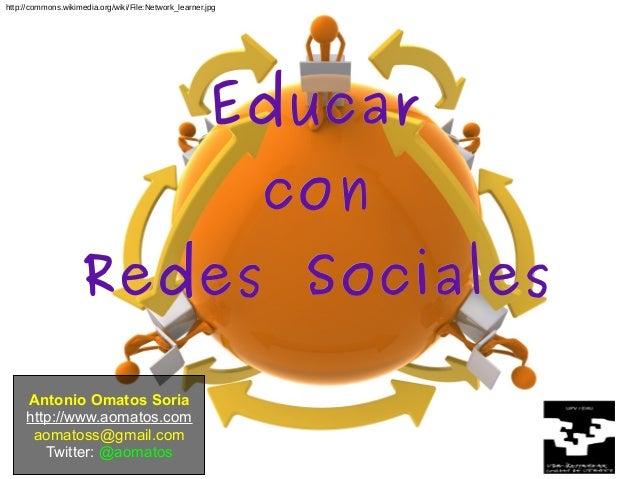 Antonio Omatos Soria http://www.aomatos.com aomatoss@gmail.com Twitter: @aomatos EducarEducar concon Redes SocialesRedes S...
