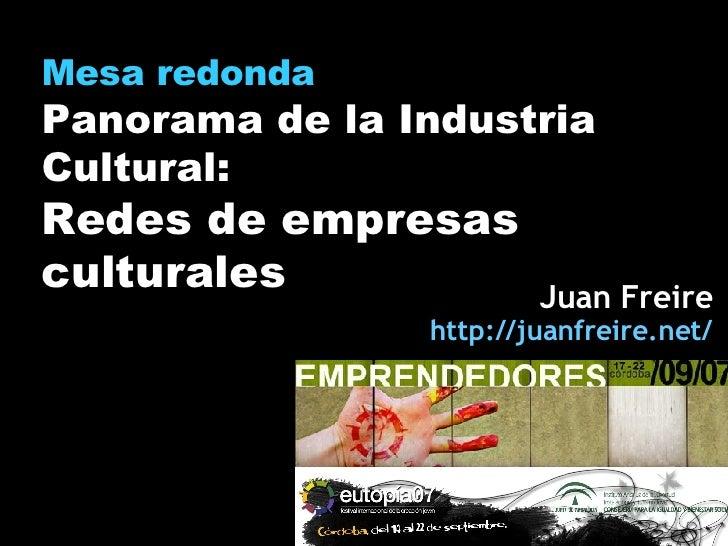 Mesa redonda Panorama de la Industria Cultural: Redes de empresas culturales Juan Freire http:// juanfreire.net /