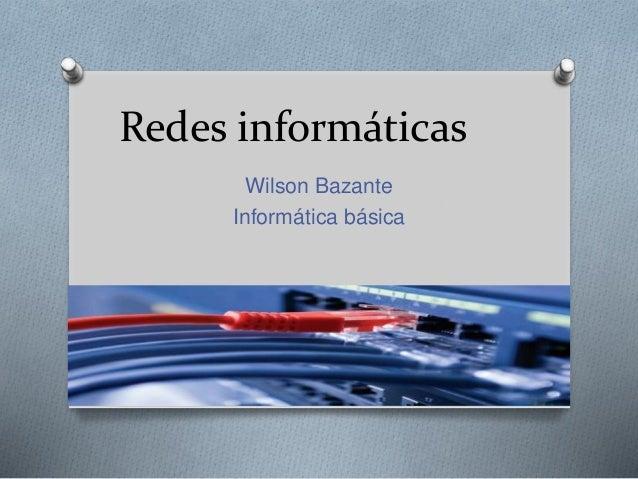 Redes informáticas Wilson Bazante Informática básica