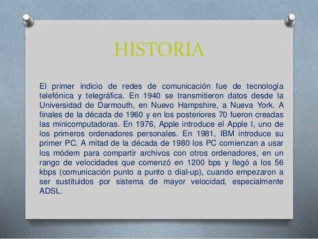 HISTORIA El primer indicio de redes de comunicación fue de tecnología telefónica y telegráfica. En 1940 se transmitieron d...