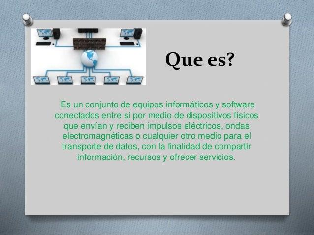 Que es? Es un conjunto de equipos informáticos y software conectados entre sí por medio de dispositivos físicos que envían...
