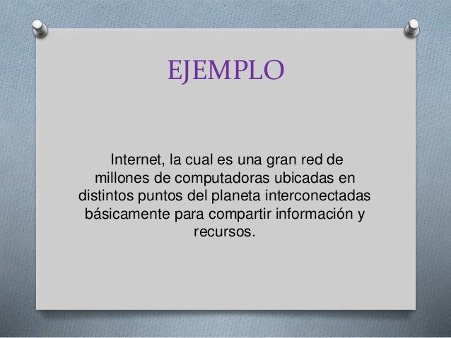 EJEMPLO Internet, la cual es una gran red de millones de computadoras ubicadas en distintos puntos del planeta interconect...