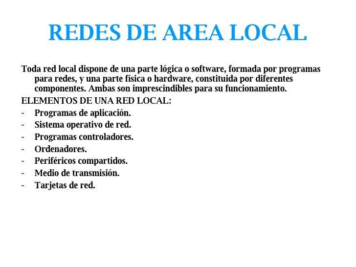 REDES DE AREA LOCAL <ul><li>Toda red local dispone de una parte lógica o software, formada por programas para redes, y una...
