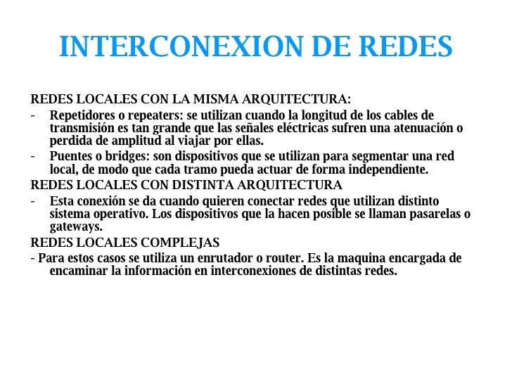 INTERCONEXION DE REDES <ul><li>REDES LOCALES CON LA MISMA ARQUITECTURA: </li></ul><ul><li>Repetidores o repeaters: se util...