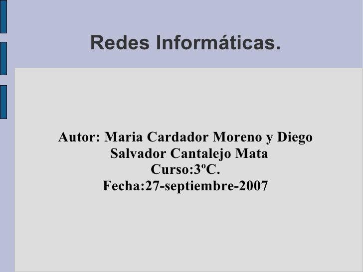 Redes Informáticas. <ul><ul><li>Autor: Maria Cardador Moreno y Diego Salvador Cantalejo Mata </li></ul></ul><ul><ul><li>Cu...