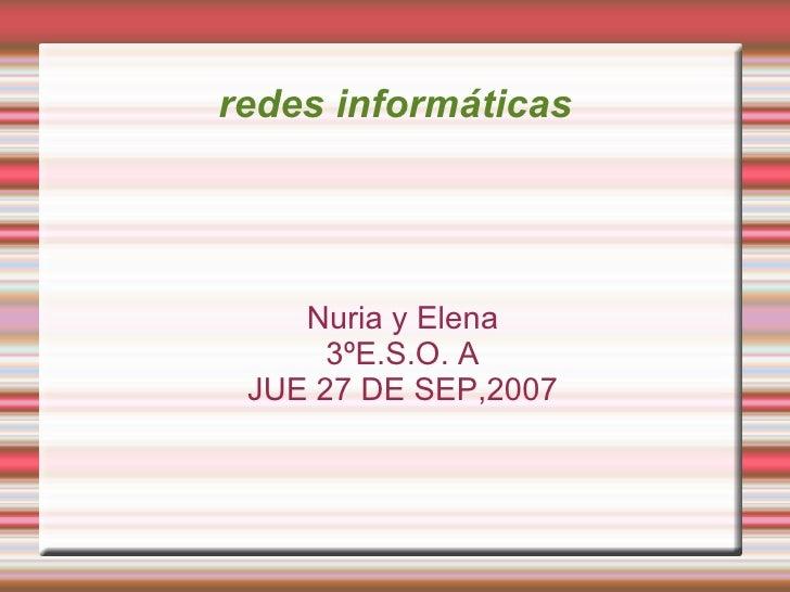 redes informáticas <ul><ul><li>Nuria y Elena </li></ul></ul><ul><ul><li>3ºE.S.O. A </li></ul></ul><ul><ul><li>JUE 27 DE SE...