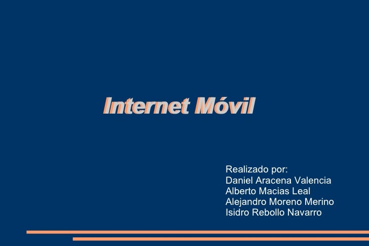 Internet Móvil Internet   Móvil Realizado por: Daniel Aracena Valencia Alberto Macias Leal Alejandro Moreno Merino Isidro ...