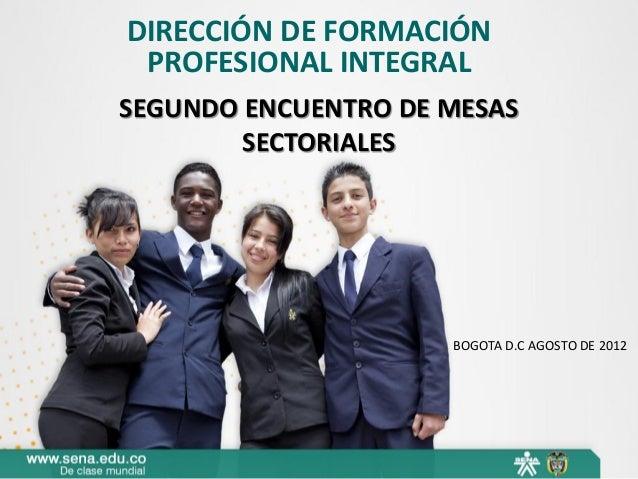 DIRECCIÓN DE FORMACIÓN PROFESIONAL INTEGRAL SEGUNDO ENCUENTRO DE MESAS SECTORIALES  BOGOTA D.C AGOSTO DE 2012