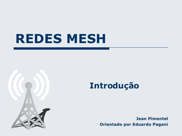 REDES MESH Jean Pimentel Orientado por Eduardo Pagani Introdução