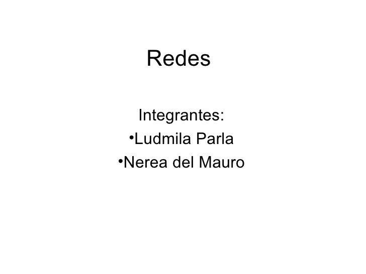Redes <ul><li>Integrantes: </li></ul><ul><li>Ludmila Parla </li></ul><ul><li>Nerea del Mauro </li></ul>