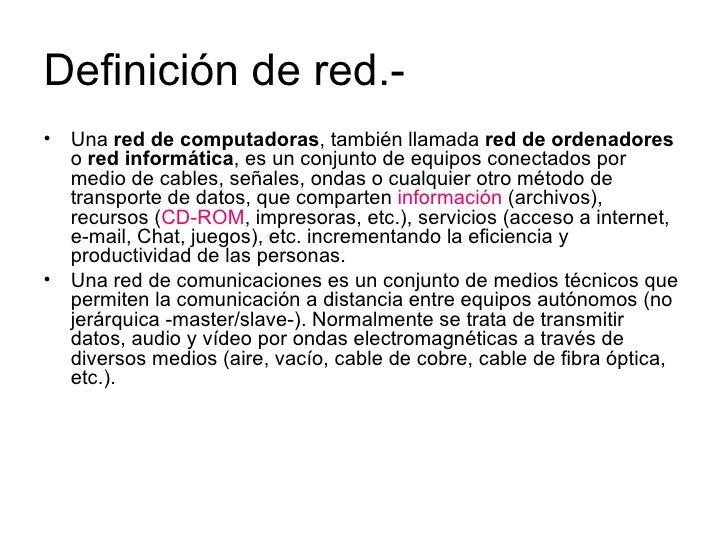 Definición de red.- <ul><li>Una  red de computadoras , también llamada  red de ordenadores  o  red informática , es un con...