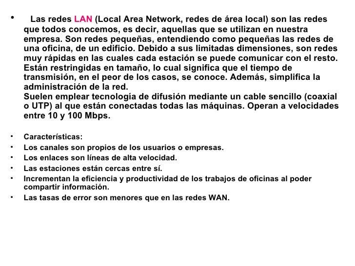 <ul><li> Las redes  LAN  (Local Area Network, redes de área local) son las redes que todos conocemos, es decir, aquellas...